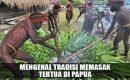 Mengenal Tradisi Memasak Tertua di Papua